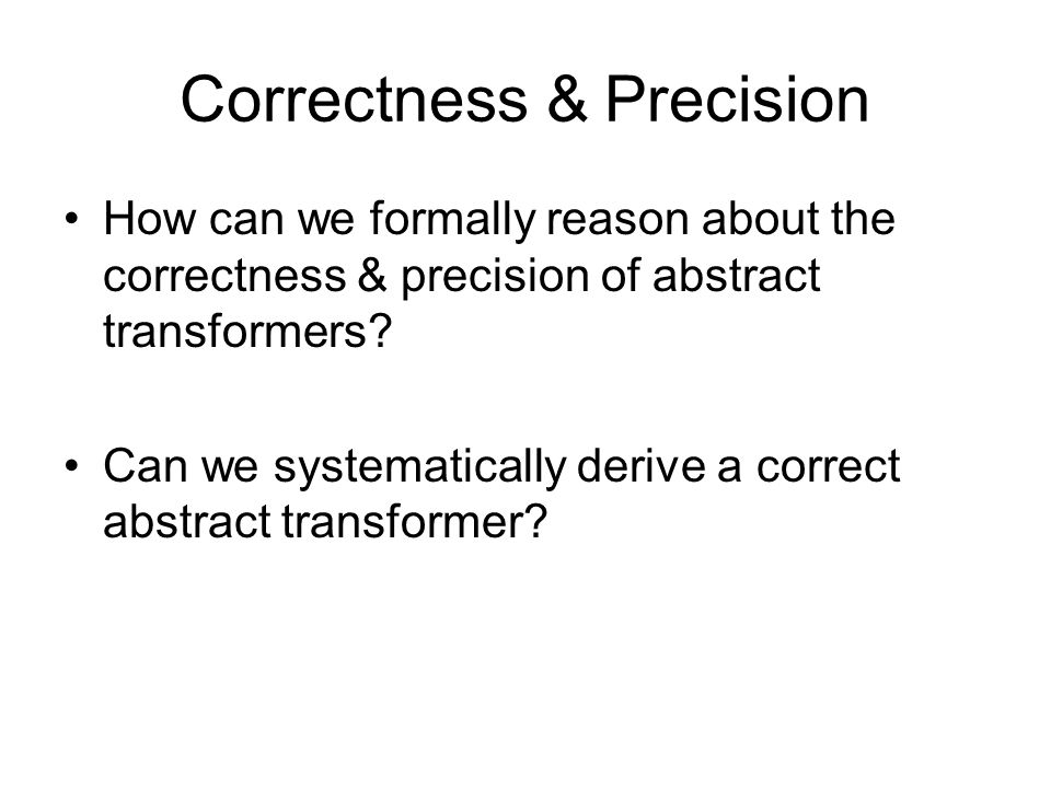 Correctness & Precision How can we formally reason about the correctness & precision of abstract transformers.