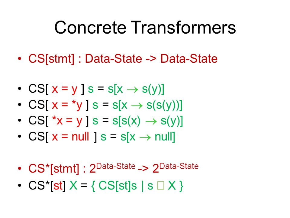 Concrete Transformers CS[stmt] : Data-State -> Data-State CS[ x = y ] s = s[x  s(y)] CS[ x = *y ] s = s[x  s(s(y))] CS[ *x = y ] s = s[s(x)  s(y)]