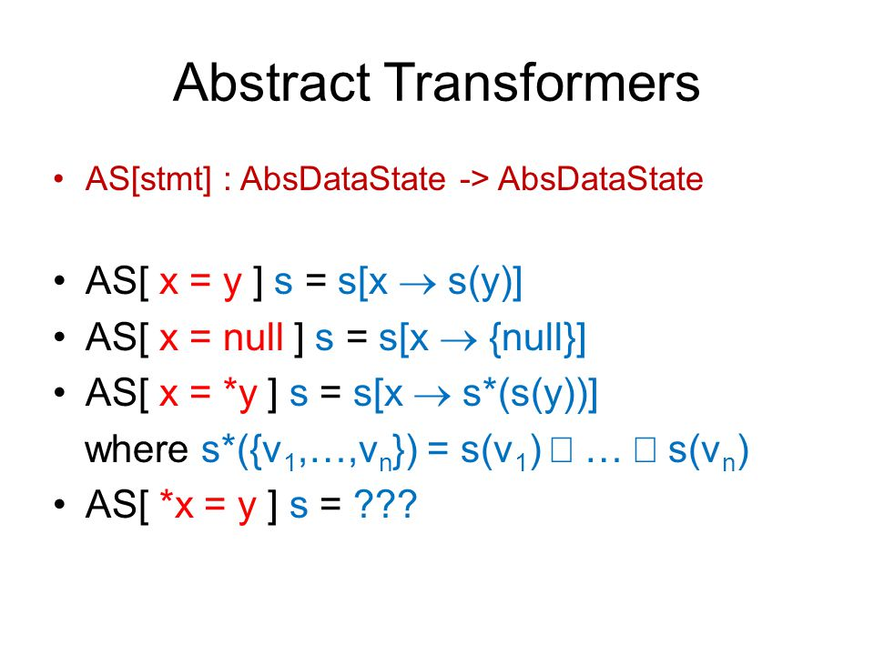Abstract Transformers AS[stmt] : AbsDataState -> AbsDataState AS[ x = y ] s = s[x  s(y)] AS[ x = null ] s = s[x  {null}] AS[ x = *y ] s = s[x  s*(s(y))] where s*({v 1,…,v n }) = s(v 1 )  …  s(v n ) AS[ *x = y ] s = ???