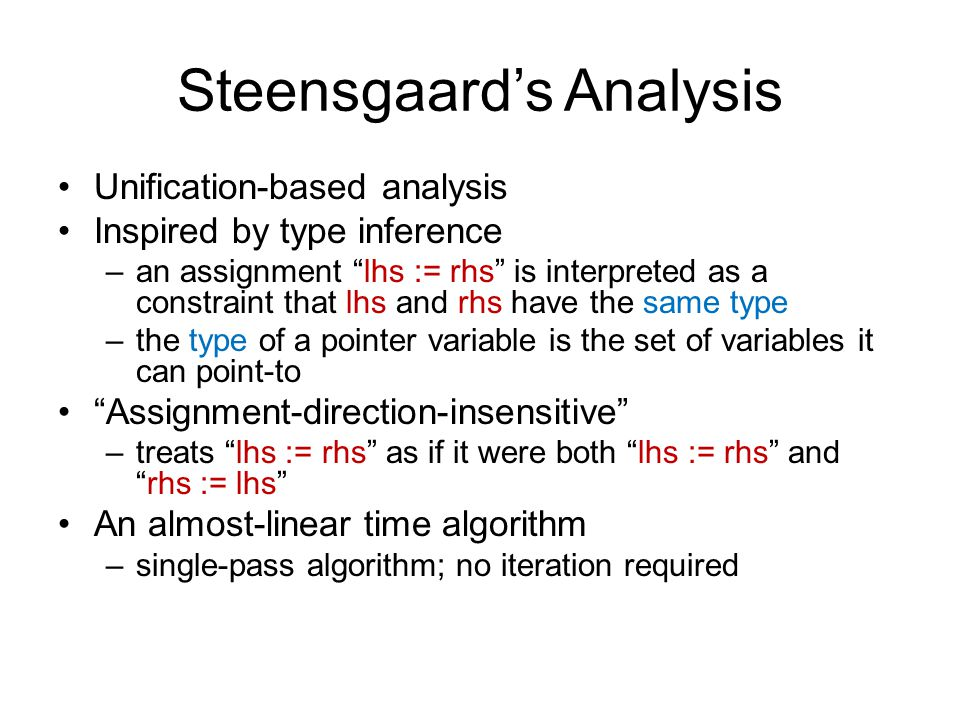 Steensgaard's Analysis Unification-based analysis Inspired by type inference –an assignment lhs := rhs is interpreted as a constraint that lhs and rhs have the same type –the type of a pointer variable is the set of variables it can point-to Assignment-direction-insensitive –treats lhs := rhs as if it were both lhs := rhs and rhs := lhs An almost-linear time algorithm –single-pass algorithm; no iteration required