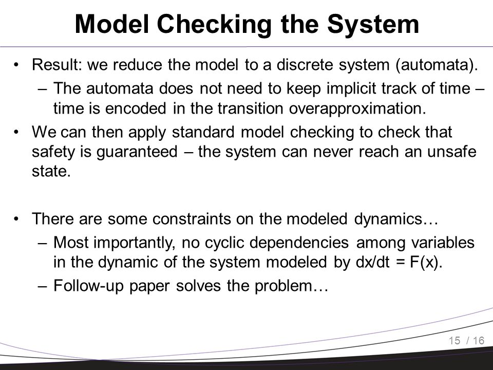 / 16 Model Checking the System Result: we reduce the model to a discrete system (automata). –The automata does not need to keep implicit track of time