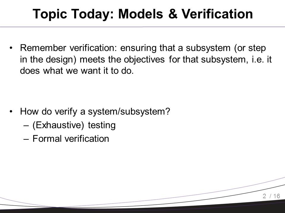 / 16 Topic Today: Models & Verification Remember verification: ensuring that a subsystem (or step in the design) meets the objectives for that subsystem, i.e.