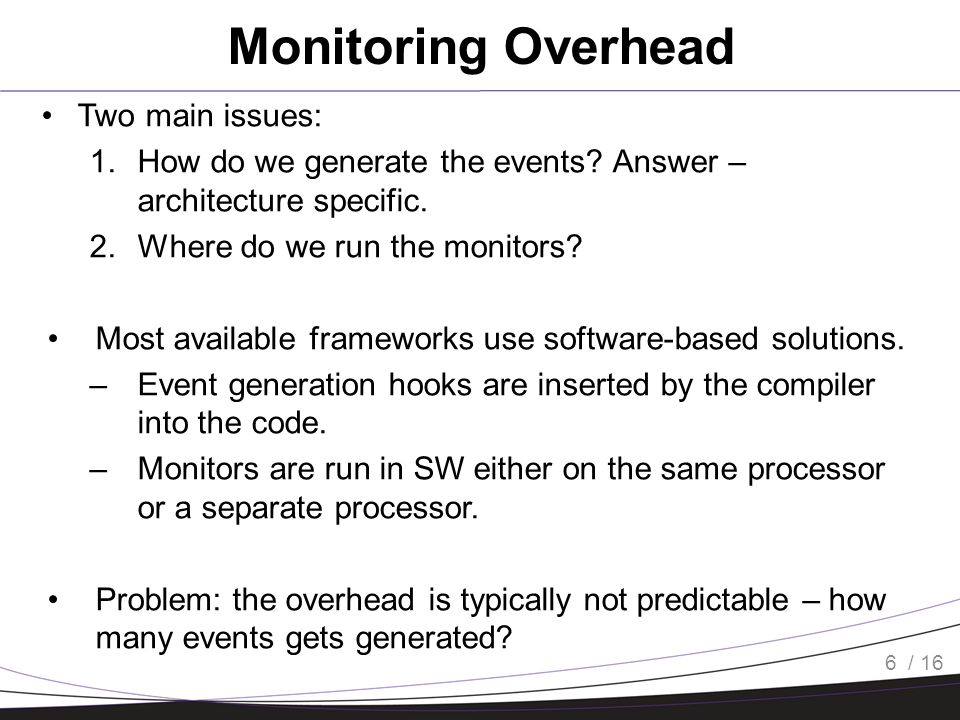/ 16 Monitoring Overhead Two main issues: 1.How do we generate the events.