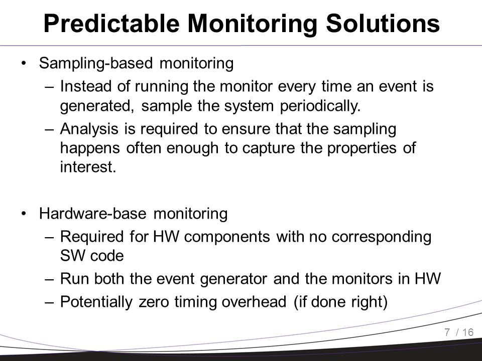/ 16 Predictable Monitoring Solutions Sampling-based monitoring –Instead of running the monitor every time an event is generated, sample the system pe