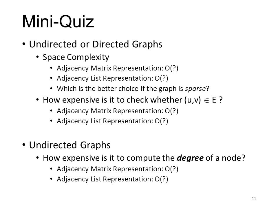 Mini-Quiz Undirected or Directed Graphs Space Complexity Adjacency Matrix Representation: O(?) Adjacency List Representation: O(?) Which is the better choice if the graph is sparse.