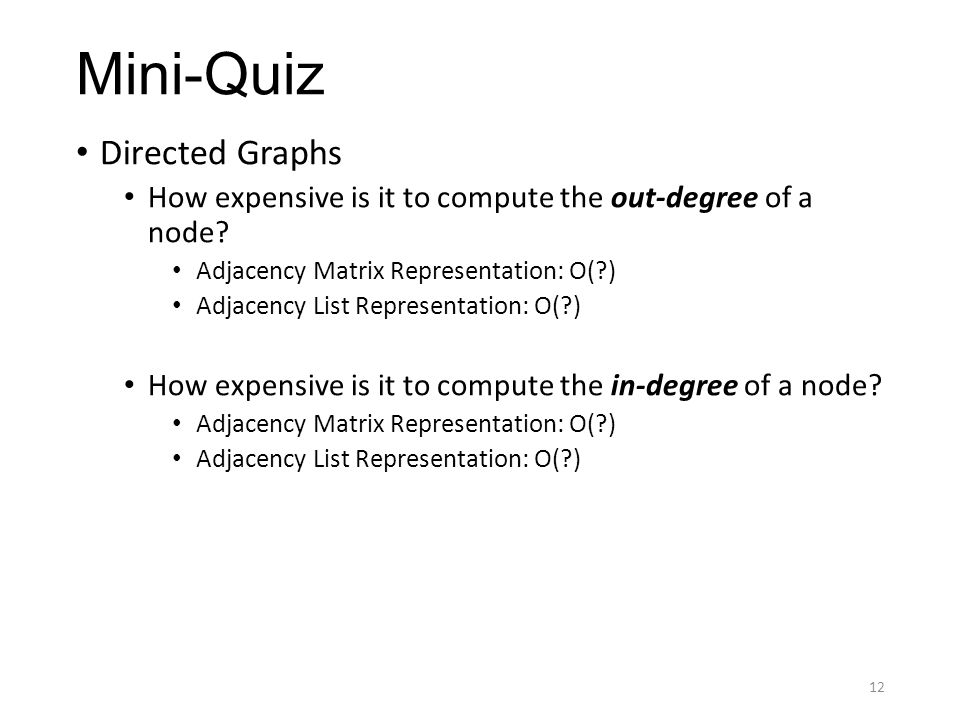 Mini-Quiz Directed Graphs How expensive is it to compute the out-degree of a node? Adjacency Matrix Representation: O(?) Adjacency List Representation