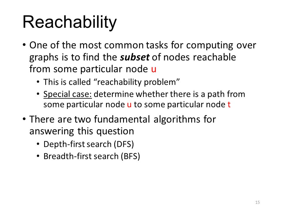 Reachability One of the most common tasks for computing over graphs is to find the subset of nodes reachable from some particular node u This is called reachability problem Special case: determine whether there is a path from some particular node u to some particular node t There are two fundamental algorithms for answering this question Depth-first search (DFS) Breadth-first search (BFS) 15