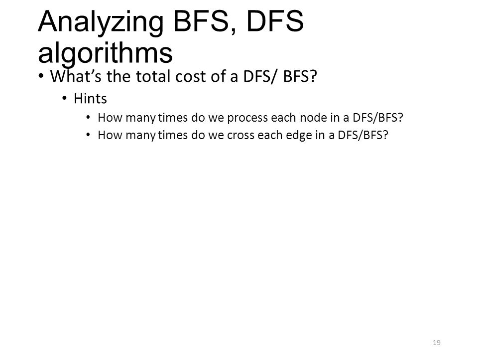 Analyzing BFS, DFS algorithms What's the total cost of a DFS/ BFS? Hints How many times do we process each node in a DFS/BFS? How many times do we cro