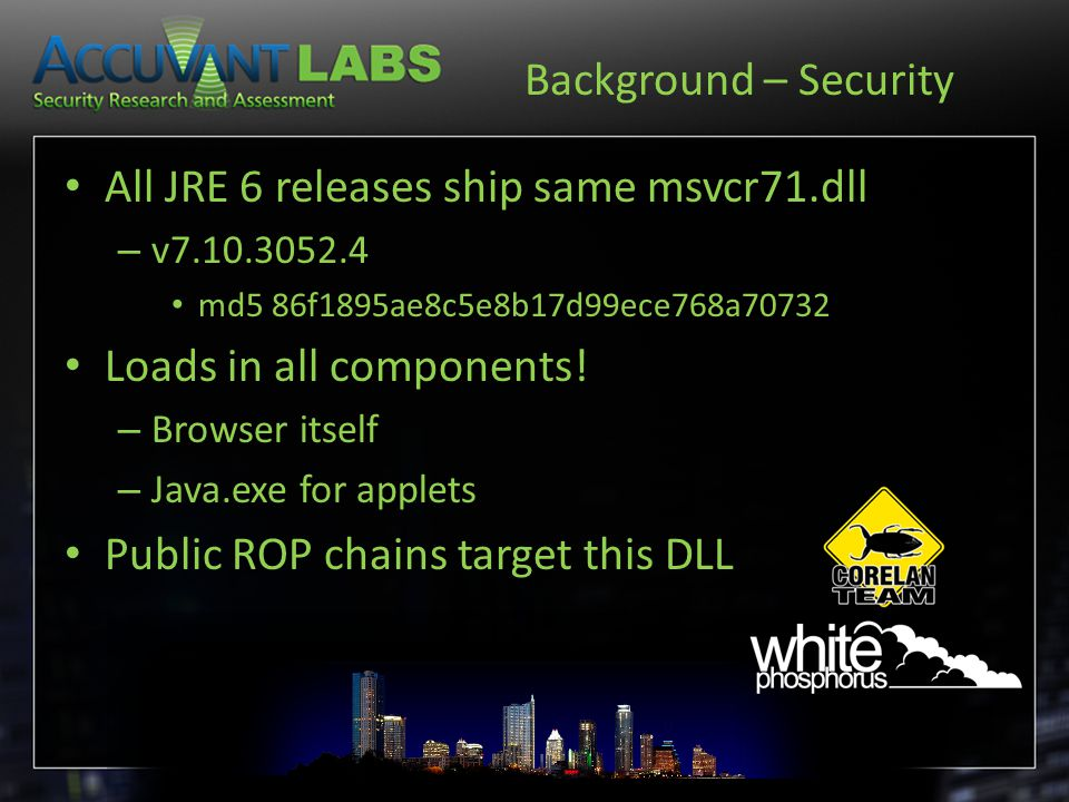 Background – Security All JRE 6 releases ship same msvcr71.dll – v7.10.3052.4 md5 86f1895ae8c5e8b17d99ece768a70732 Loads in all components.
