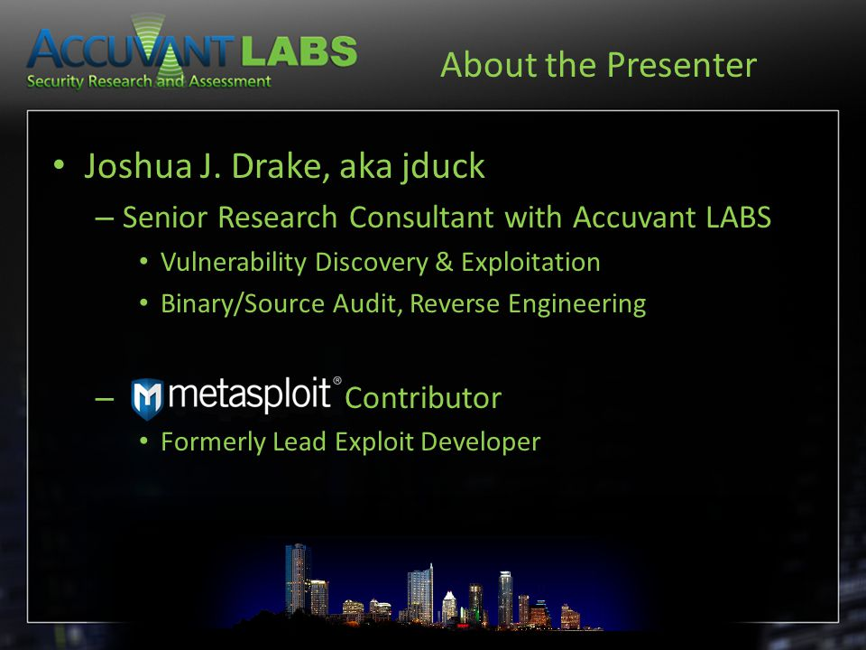 About the Presenter Joshua J. Drake, aka jduck – Senior Research Consultant with Accuvant LABS Vulnerability Discovery & Exploitation Binary/Source Au
