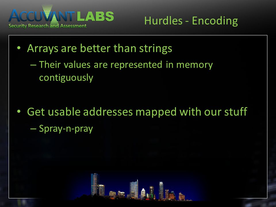 Hurdles - Encoding Arrays are better than strings – Their values are represented in memory contiguously Get usable addresses mapped with our stuff – S
