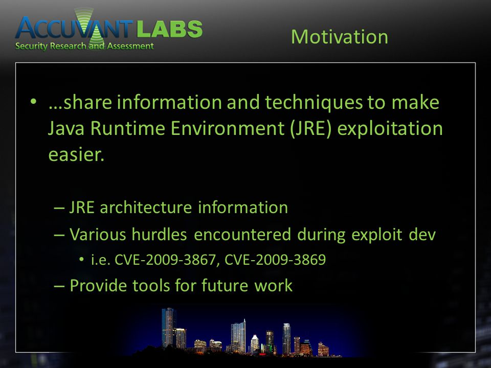 Motivation …share information and techniques to make Java Runtime Environment (JRE) exploitation easier. – JRE architecture information – Various hurd