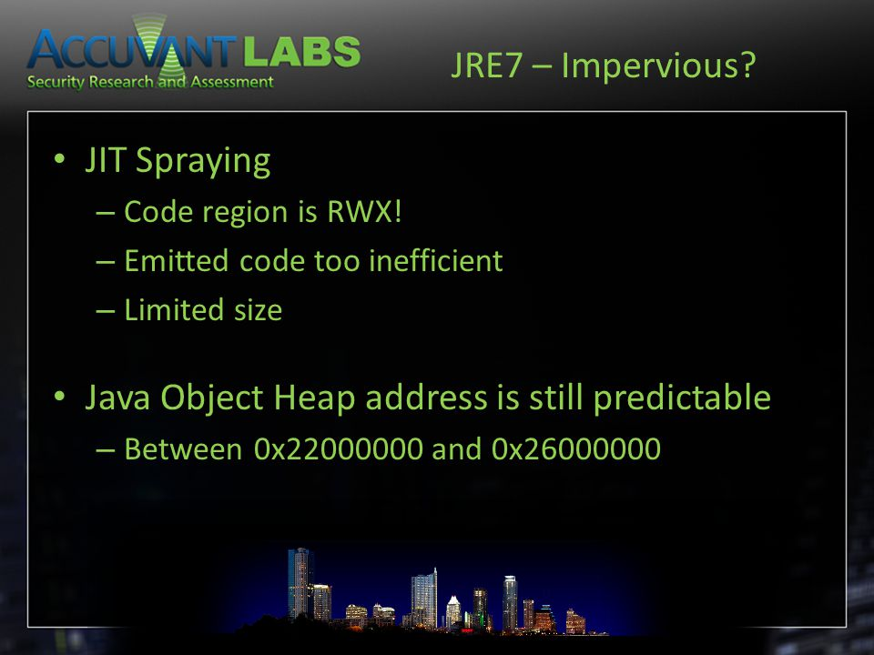 JRE7 – Impervious? JIT Spraying – Code region is RWX! – Emitted code too inefficient – Limited size Java Object Heap address is still predictable – Be
