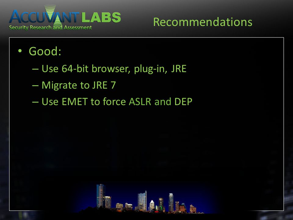 Recommendations Good: – Use 64-bit browser, plug-in, JRE – Migrate to JRE 7 – Use EMET to force ASLR and DEP