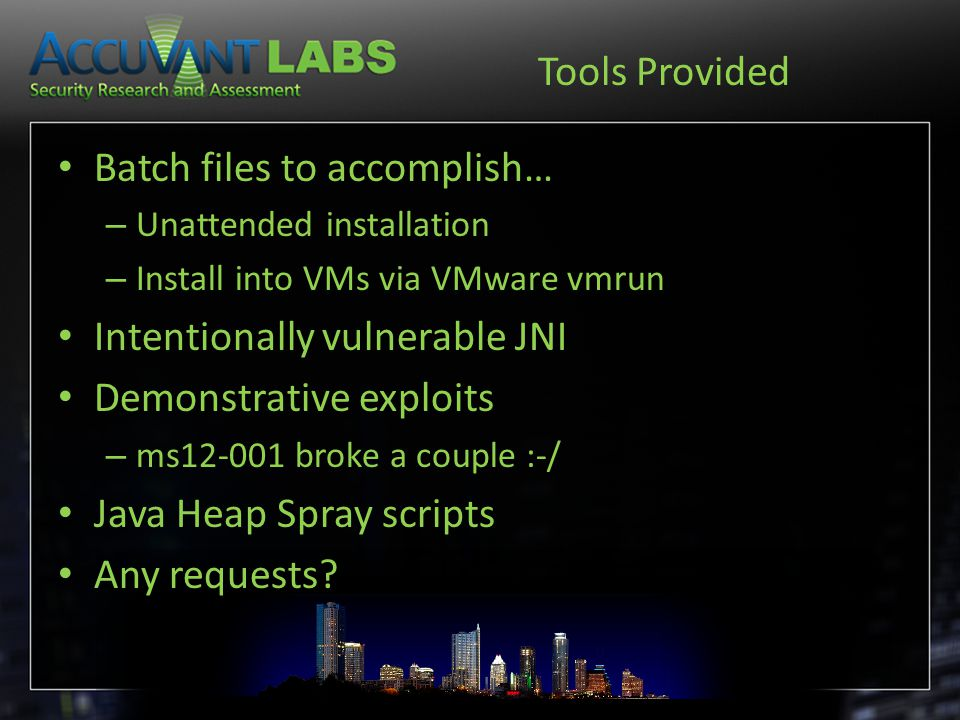 Tools Provided Batch files to accomplish… – Unattended installation – Install into VMs via VMware vmrun Intentionally vulnerable JNI Demonstrative exploits – ms12-001 broke a couple :-/ Java Heap Spray scripts Any requests?