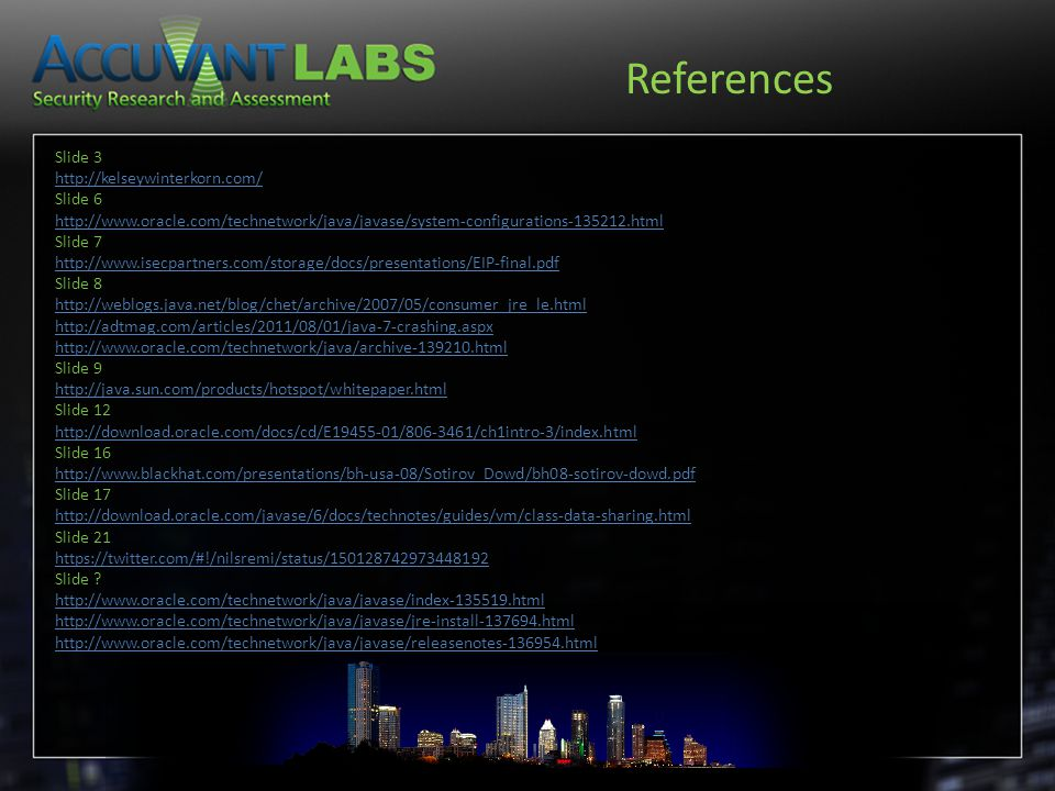 References Slide 3 http://kelseywinterkorn.com/ Slide 6 http://www.oracle.com/technetwork/java/javase/system-configurations-135212.html Slide 7 http://www.isecpartners.com/storage/docs/presentations/EIP-final.pdf Slide 8 http://weblogs.java.net/blog/chet/archive/2007/05/consumer_jre_le.html http://adtmag.com/articles/2011/08/01/java-7-crashing.aspx http://www.oracle.com/technetwork/java/archive-139210.html Slide 9 http://java.sun.com/products/hotspot/whitepaper.html Slide 12 http://download.oracle.com/docs/cd/E19455-01/806-3461/ch1intro-3/index.html Slide 16 http://www.blackhat.com/presentations/bh-usa-08/Sotirov_Dowd/bh08-sotirov-dowd.pdf Slide 17 http://download.oracle.com/javase/6/docs/technotes/guides/vm/class-data-sharing.html Slide 21 https://twitter.com/#!/nilsremi/status/150128742973448192 Slide .