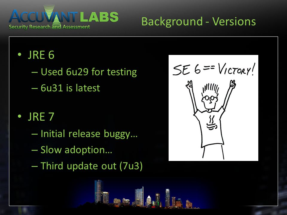 Background - Versions JRE 6 – Used 6u29 for testing – 6u31 is latest JRE 7 – Initial release buggy… – Slow adoption… – Third update out (7u3)