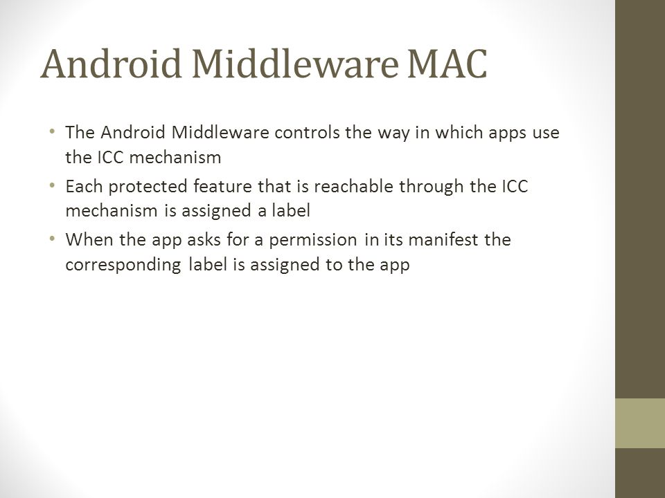 Android Middleware MAC The Android Middleware controls the way in which apps use the ICC mechanism Each protected feature that is reachable through the ICC mechanism is assigned a label When the app asks for a permission in its manifest the corresponding label is assigned to the app