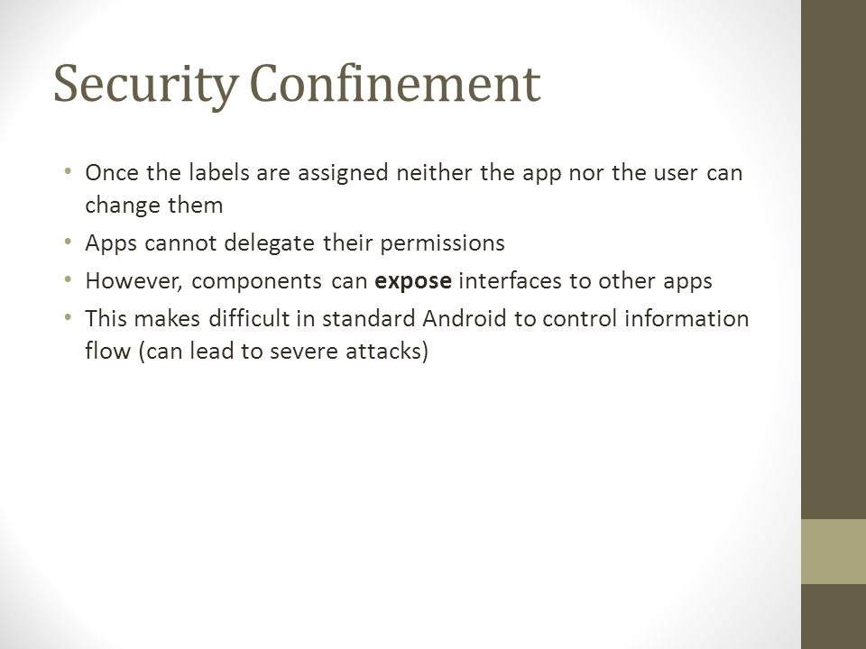 Security Confinement Once the labels are assigned neither the app nor the user can change them Apps cannot delegate their permissions However, components can expose interfaces to other apps This makes difficult in standard Android to control information flow (can lead to severe attacks)