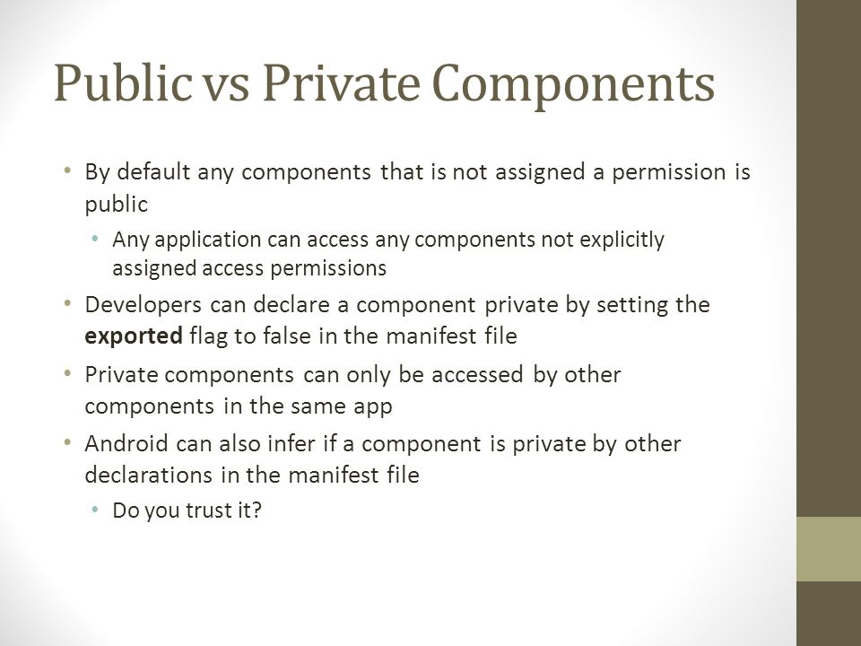Public vs Private Components By default any components that is not assigned a permission is public Any application can access any components not explicitly assigned access permissions Developers can declare a component private by setting the exported flag to false in the manifest file Private components can only be accessed by other components in the same app Android can also infer if a component is private by other declarations in the manifest file Do you trust it?