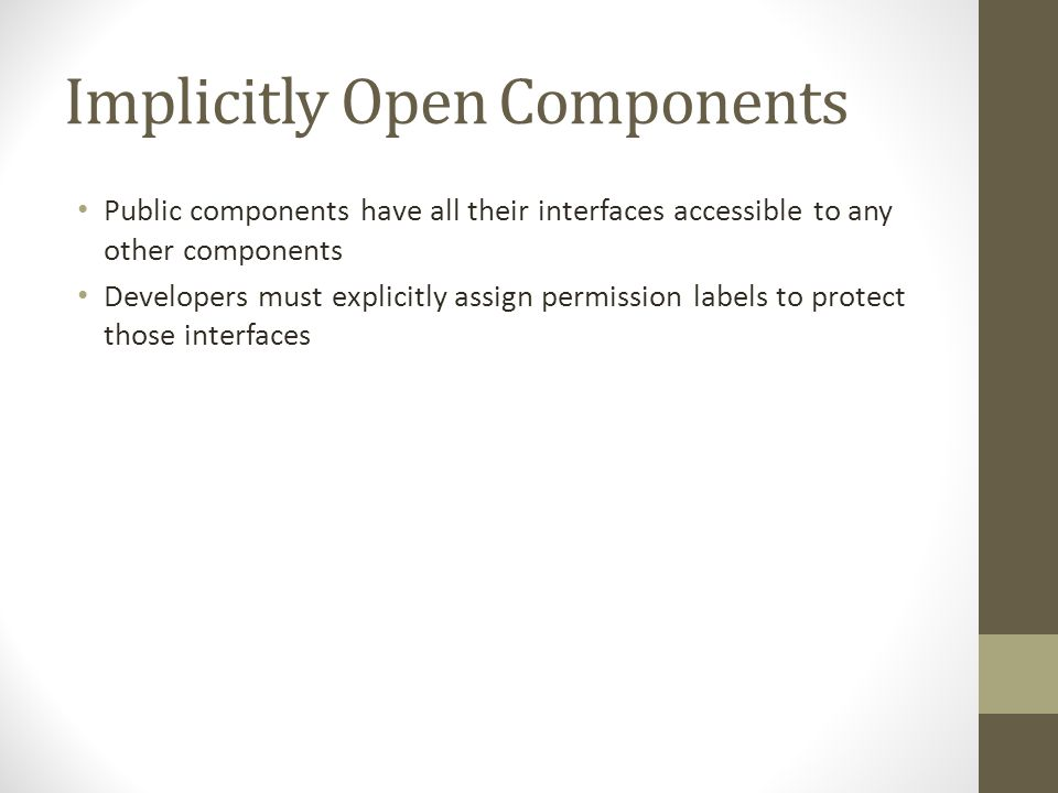 Implicitly Open Components Public components have all their interfaces accessible to any other components Developers must explicitly assign permission labels to protect those interfaces