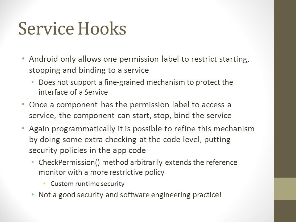 Service Hooks Android only allows one permission label to restrict starting, stopping and binding to a service Does not support a fine-grained mechanism to protect the interface of a Service Once a component has the permission label to access a service, the component can start, stop, bind the service Again programmatically it is possible to refine this mechanism by doing some extra checking at the code level, putting security policies in the app code CheckPermission() method arbitrarily extends the reference monitor with a more restrictive policy Custom runtime security Not a good security and software engineering practice!