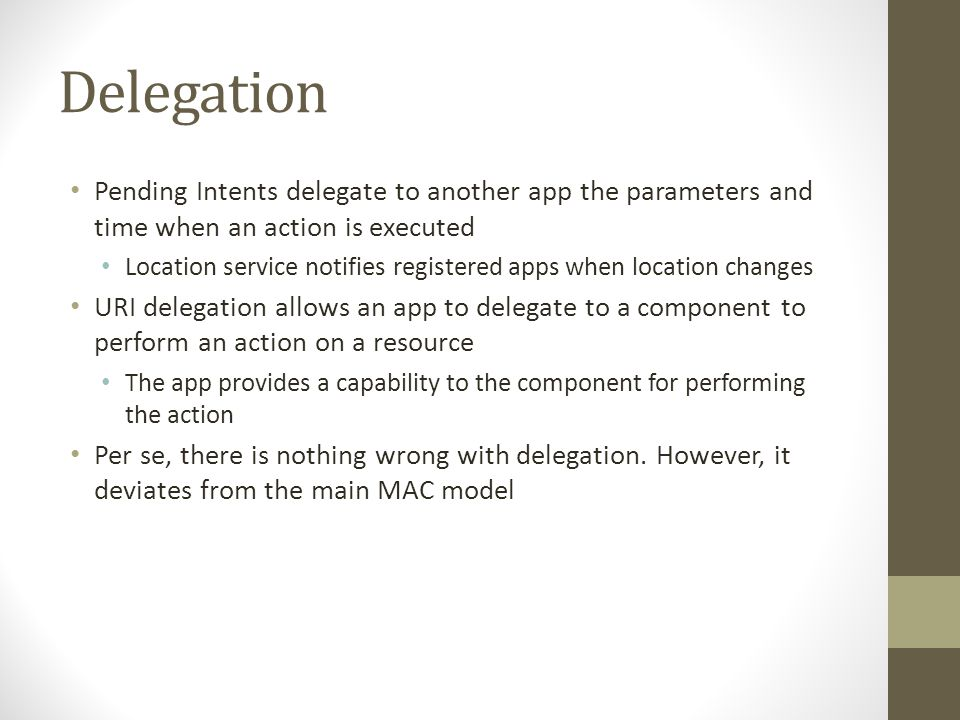 Delegation Pending Intents delegate to another app the parameters and time when an action is executed Location service notifies registered apps when location changes URI delegation allows an app to delegate to a component to perform an action on a resource The app provides a capability to the component for performing the action Per se, there is nothing wrong with delegation.