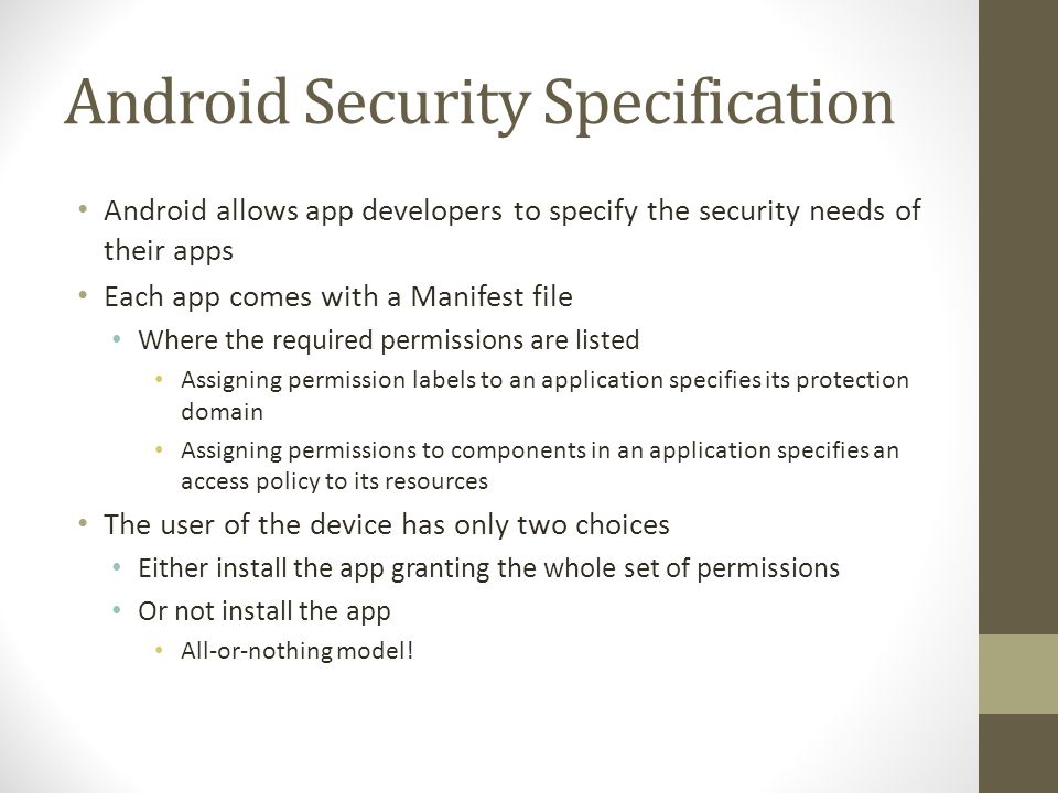 Android Permission Levels Android provides a set of well-defined permissions Normal Permissions are assigned by default to apps Dangerous Permissions require user confirmation Signature Permissions are granted to apps signed by the same developer System or Signature Permissions are granted only to special apps installed in the data/system folder (i.e.