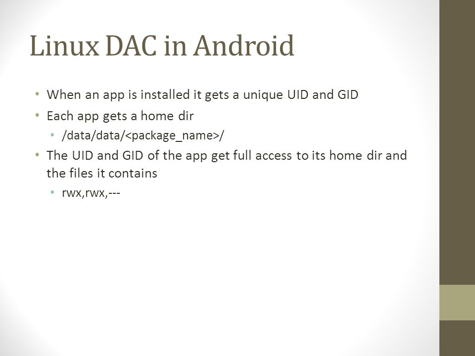 Linux DAC in Android When an app is installed it gets a unique UID and GID Each app gets a home dir /data/data/ / The UID and GID of the app get full access to its home dir and the files it contains rwx,rwx,---