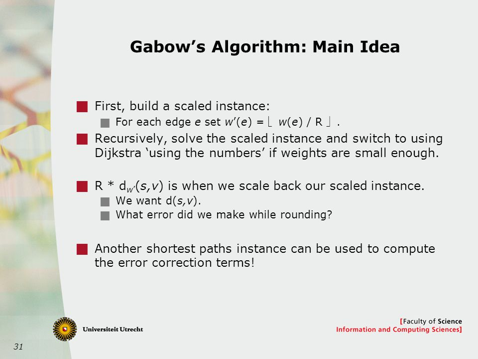 31 Gabow's Algorithm: Main Idea  First, build a scaled instance:  For each edge e set w'(e) =  w(e) / R .