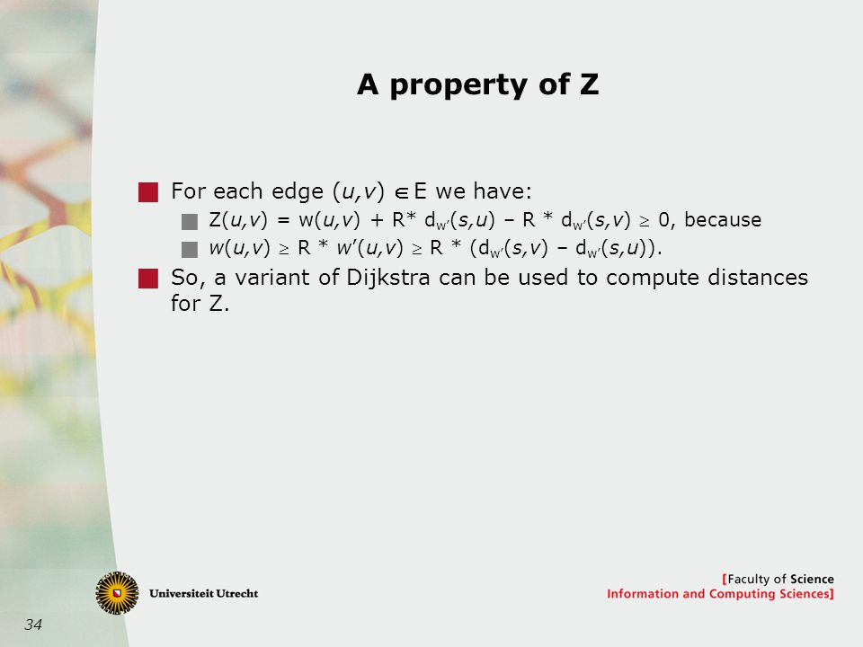 34 A property of Z  For each edge (u,v)  E we have:  Z(u,v) = w(u,v) + R* d w' (s,u) – R * d w' (s,v)  0, because  w(u,v)  R * w'(u,v)  R * (d w' (s,v) – d w' (s,u)).