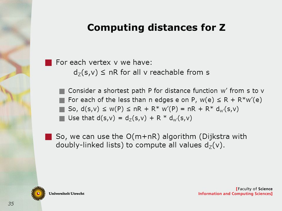 35 Computing distances for Z  For each vertex v we have: d Z (s,v) ≤ nR for all v reachable from s  Consider a shortest path P for distance function w' from s to v  For each of the less than n edges e on P, w(e) ≤ R + R*w'(e)  So, d(s,v) ≤ w(P) ≤ nR + R* w'(P) = nR + R* d w' (s,v)  Use that d(s,v) = d Z (s,v) + R * d w' (s,v)  So, we can use the O(m+nR) algorithm (Dijkstra with doubly-linked lists) to compute all values d Z (v).