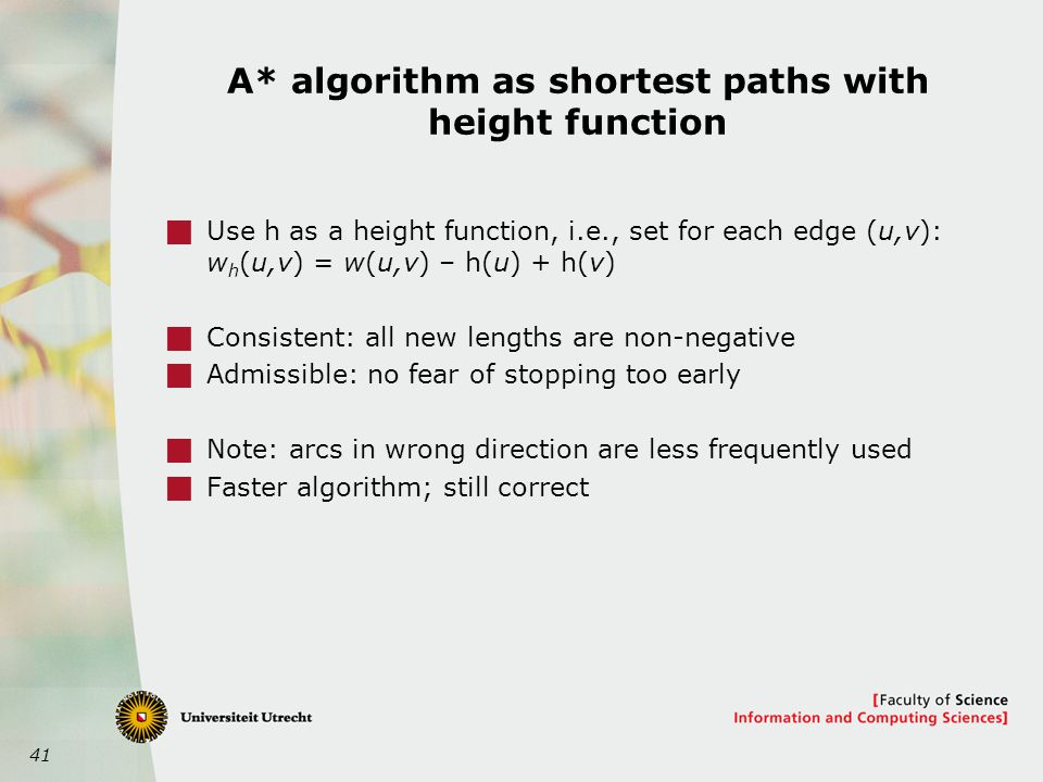 41 A* algorithm as shortest paths with height function  Use h as a height function, i.e., set for each edge (u,v): w h (u,v) = w(u,v) – h(u) + h(v)  Consistent: all new lengths are non-negative  Admissible: no fear of stopping too early  Note: arcs in wrong direction are less frequently used  Faster algorithm; still correct