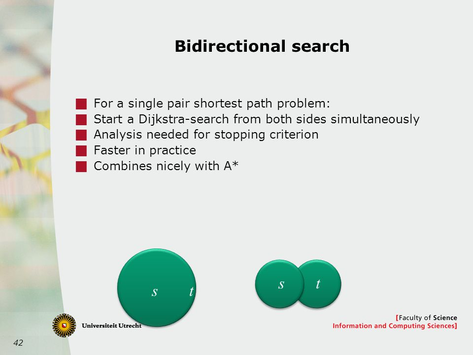 42 Bidirectional search  For a single pair shortest path problem:  Start a Dijkstra-search from both sides simultaneously  Analysis needed for stopping criterion  Faster in practice  Combines nicely with A* st st