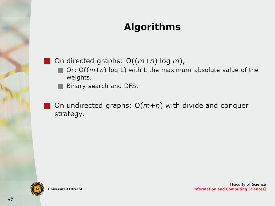 45 Algorithms  On directed graphs: O((m+n) log m),  Or: O((m+n) log L) with L the maximum absolute value of the weights.