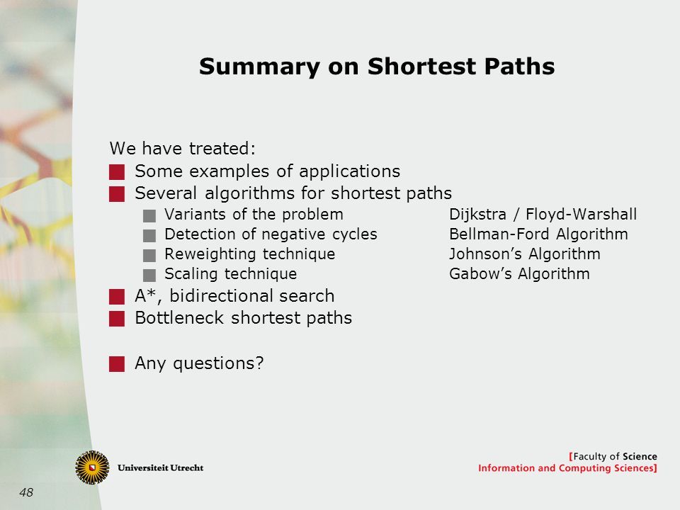 48 Summary on Shortest Paths We have treated:  Some examples of applications  Several algorithms for shortest paths  Variants of the problemDijkstra / Floyd-Warshall  Detection of negative cyclesBellman-Ford Algorithm  Reweighting techniqueJohnson's Algorithm  Scaling techniqueGabow's Algorithm  A*, bidirectional search  Bottleneck shortest paths  Any questions?