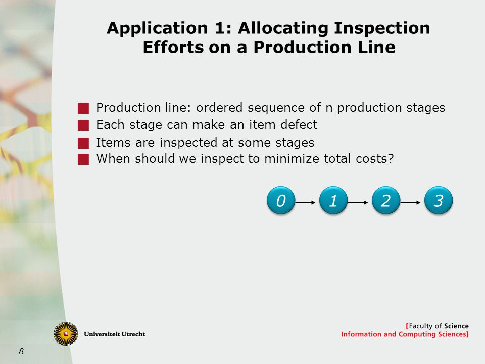 8 Application 1: Allocating Inspection Efforts on a Production Line  Production line: ordered sequence of n production stages  Each stage can make an item defect  Items are inspected at some stages  When should we inspect to minimize total costs.