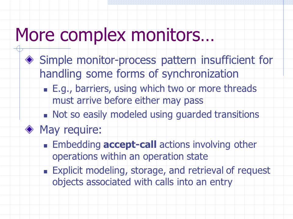 More complex monitors… Simple monitor-process pattern insufficient for handling some forms of synchronization E.g., barriers, using which two or more threads must arrive before either may pass Not so easily modeled using guarded transitions May require: Embedding accept-call actions involving other operations within an operation state Explicit modeling, storage, and retrieval of request objects associated with calls into an entry