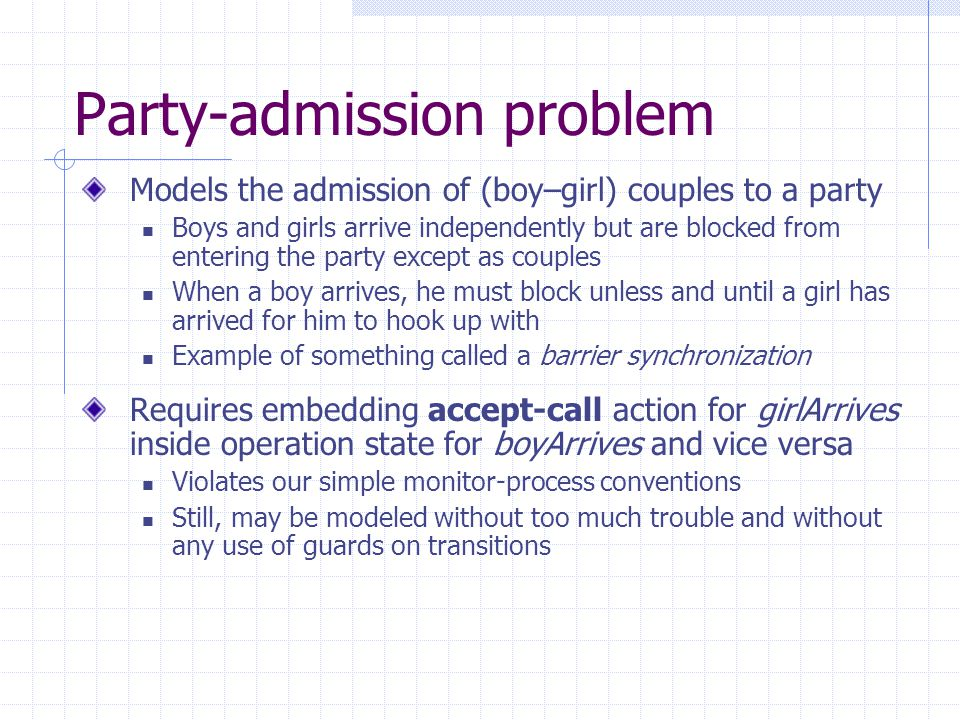 Party-admission problem Models the admission of (boy–girl) couples to a party Boys and girls arrive independently but are blocked from entering the party except as couples When a boy arrives, he must block unless and until a girl has arrived for him to hook up with Example of something called a barrier synchronization Requires embedding accept-call action for girlArrives inside operation state for boyArrives and vice versa Violates our simple monitor-process conventions Still, may be modeled without too much trouble and without any use of guards on transitions