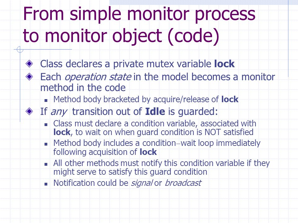 From simple monitor process to monitor object (code) Class declares a private mutex variable lock Each operation state in the model becomes a monitor method in the code Method body bracketed by acquire/release of lock If any transition out of Idle is guarded: Class must declare a condition variable, associated with lock, to wait on when guard condition is NOT satisfied Method body includes a condition  wait loop immediately following acquisition of lock All other methods must notify this condition variable if they might serve to satisfy this guard condition Notification could be signal or broadcast