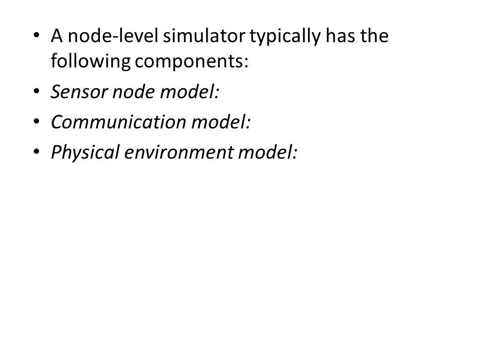 A node-level simulator typically has the following components: Sensor node model: Communication model: Physical environment model: