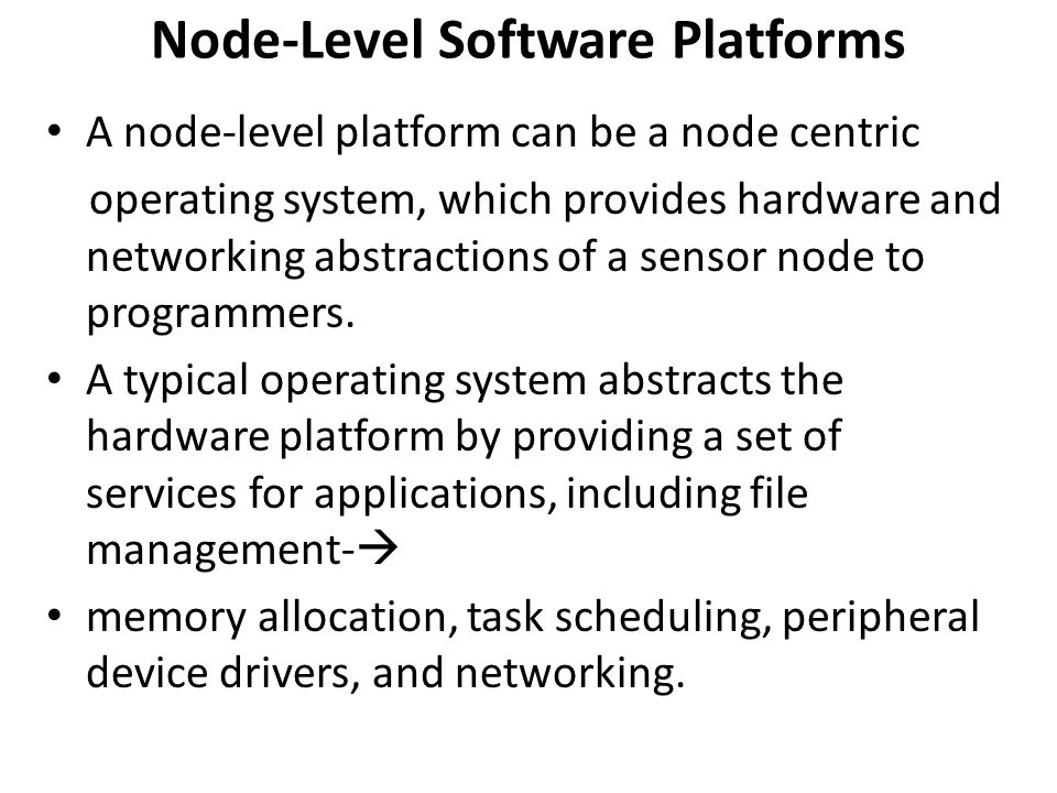Node-Level Software Platforms A node-level platform can be a node centric operating system, which provides hardware and networking abstractions of a s