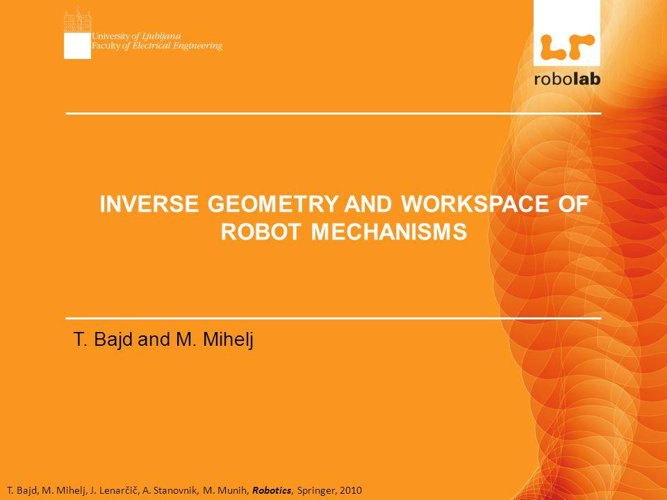 T. Bajd, M. Mihelj, J. Lenarčič, A. Stanovnik, M. Munih, Robotics, Springer, 2010 INVERSE GEOMETRY AND WORKSPACE OF ROBOT MECHANISMS T. Bajd and M. Mi