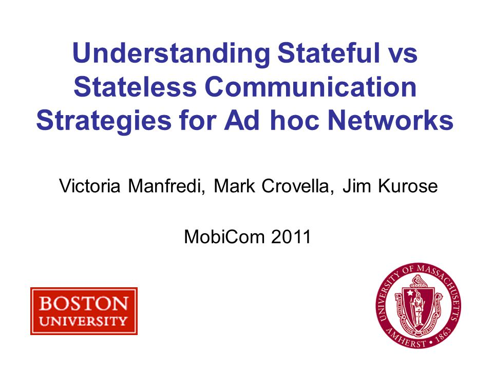 Understanding Stateful vs Stateless Communication Strategies for Ad hoc Networks Victoria Manfredi, Mark Crovella, Jim Kurose MobiCom 2011