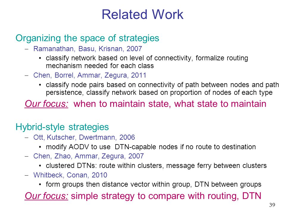 Organizing the space of strategies  Ramanathan, Basu, Krisnan, 2007 classify network based on level of connectivity, formalize routing mechanism needed for each class  Chen, Borrel, Ammar, Zegura, 2011 classify node pairs based on connectivity of path between nodes and path persistence, classify network based on proportion of nodes of each type Our focus: when to maintain state, what state to maintain Hybrid-style strategies  Ott, Kutscher, Dwertmann, 2006 modify AODV to use DTN-capable nodes if no route to destination  Chen, Zhao, Ammar, Zegura, 2007 clustered DTNs: route within clusters, message ferry between clusters  Whitbeck, Conan, 2010 form groups then distance vector within group, DTN between groups Our focus: simple strategy to compare with routing, DTN Related Work 39