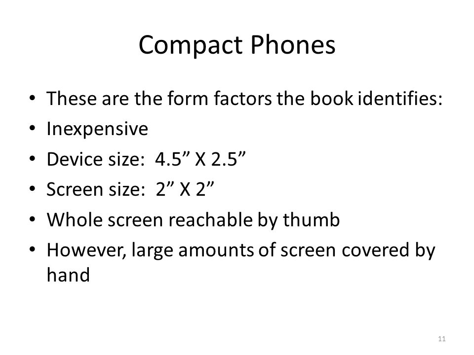 "Compact Phones These are the form factors the book identifies: Inexpensive Device size: 4.5"" X 2.5"" Screen size: 2"" X 2"" Whole screen reachable by thu"