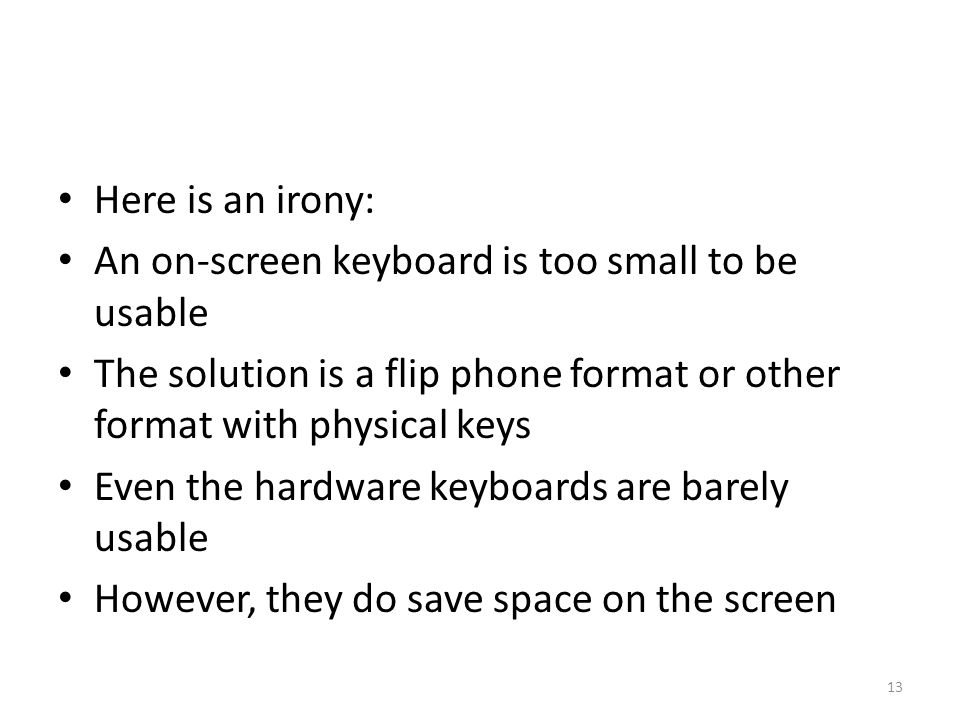 Here is an irony: An on-screen keyboard is too small to be usable The solution is a flip phone format or other format with physical keys Even the hard