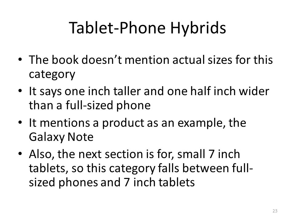 Tablet-Phone Hybrids The book doesn't mention actual sizes for this category It says one inch taller and one half inch wider than a full-sized phone I