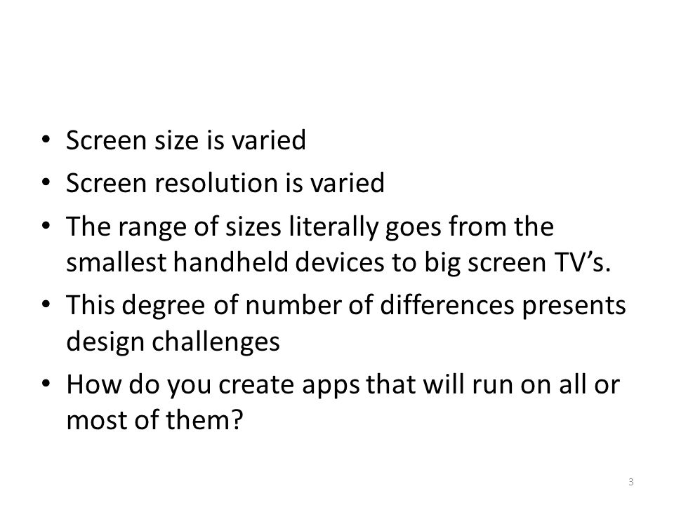 Screen size is varied Screen resolution is varied The range of sizes literally goes from the smallest handheld devices to big screen TV's. This degree