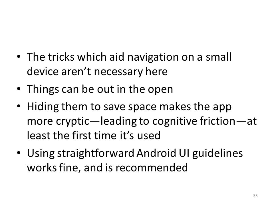 The tricks which aid navigation on a small device aren't necessary here Things can be out in the open Hiding them to save space makes the app more cry